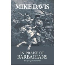 In Praise Of Barbarians : Essays Against the Empire - Mike Davis