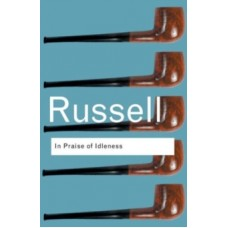 In Praise of Idleness : And Other Essays - Bertrand Russell
