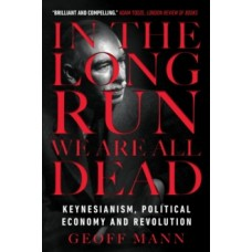 In the Long Run We Are All Dead : Keynesianism, Political Economy, and Revolution - Geoff Mann