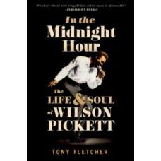In the Midnight Hour : The Life and Soul of Wilson Pickett - Tony Fletcher