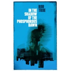 In the Shadow of the Phosphorous Dawn - Rob True