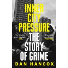 Inner City Pressure: The Story of Grime - Dan Hancox