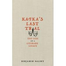 Kafka's Last Trial : The Strange Case of a Literary Legacy - Benjamin Balint