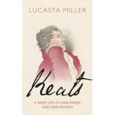 Keats : A Brief Life in Nine Poems and One Epitaph - Lucasta Miller