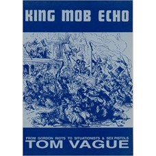 King Mob Echo: From Gordon Riots to Situationists and Sex Pistols - Tom Vague