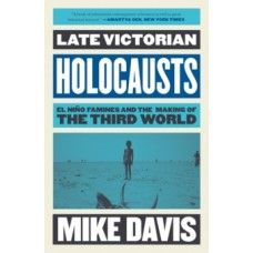 Late Victorian Holocausts : El Nino Famines and the Making of the Third World - Mike Davis