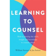 Learning To Counsel: How to develop the skills, insight & knowledge to counsel others - Jan Sutton & William Stewart