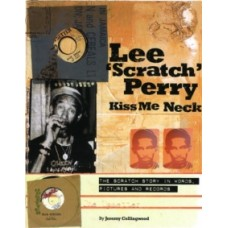 Lee Scratch Perry - Kiss Me Neck : The Scratch Story in Words, Pictures and Records - Jeremy Collingwood