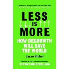 Less is More : How Degrowth Will Save the World - Jason Hickel