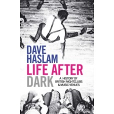 Life After Dark: A History of British Nightclubs & Music Venues - Dave Haslam