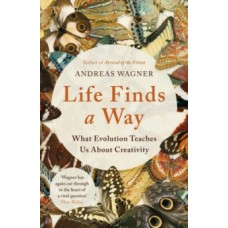 Life Finds a Way : What Evolution Teaches Us About Creativity - Andreas Wagner