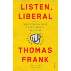 Listen, Liberal: what ever happened to the party of the people? - Thomas Frank