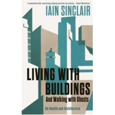 Living with Buildings : And Walking with Ghosts - On Health and Architecture - Iain Sinclair