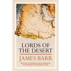 Lords of the Desert : Britain's Struggle with America to Dominate the Middle East - James Barr