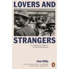 Lovers and Strangers : An Immigrant History of Post-War Britain - Clair Wills