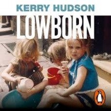 Lowborn : Growing Up, Getting Away and Returning to Britain's Poorest Towns - Kerry Hudson