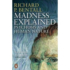 Madness Explained : Psychosis and Human Nature - Richard P Bentall & Aaron T Beck (Foreword By)