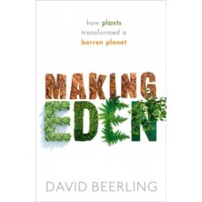 Making Eden : How Plants Transformed a Barren Planet - David Beerling