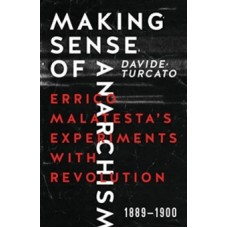 Making Sense Of Anarchism : Errico Malatesta's Experiments with Revolution, 1889-1900 - Davide Turcato