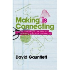 Making is Connecting: The social power of creativity, from craft & knitting to digital everything - David Gauntlett