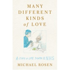 Many Different Kinds of Love : A story of life, death and the NHS - Michael Rosen & Chris Riddell