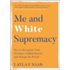 Me and White Supremacy : How to Recognise Your Privilege, Combat Racism and Change the World - Layla Saad