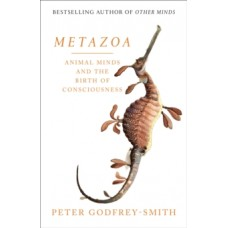 Metazoa : Animal Minds and the Birth of Consciousness - Peter Godfrey-Smith