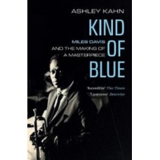 Kind Of Blue : Miles Davis and the Making of a Masterpiece - Ashley Kahn