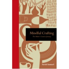 Mindful Crafting : The Maker's Creative Journey - Sarah Samuel