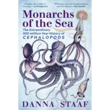 Monarchs of the Sea : The Extraordinary 500-Million-Year History of Cephalopods - Danna Staaf