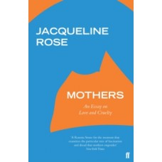 Mothers : An Essay on Love and Cruelty - Jacqueline Rose