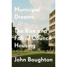 Municipal Dreams : The Rise and Fall of Council Housing - John Boughton