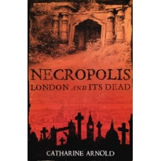 Necropolis : London and Its Dead - Catharine Arnold