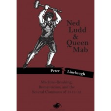 Ned Ludd & Queen Mab : Machine-Breaking, Romanticism, and the Several Commons of 1811-12 - Peter Linebaugh
