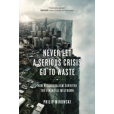 Never Let a Serious Crisis Go to Waste : How Neoliberalism Survived the Financial Meltdown -Philip Mirowski