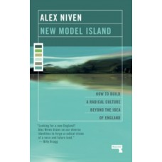New Model Island : How to Build a Radical Culture Beyond the Idea of England - Alex Niven