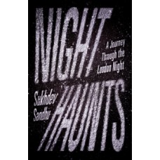 Night Haunts : A Journey Through the London Night -Sukhdev Sandhu