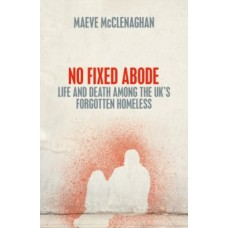 No Fixed Abode : Life and Death Among the UK's Forgotten Homeless - Maeve McClenaghan