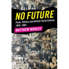 No Future : Punk, Politics and British Youth Culture, 1976-1984 - Matthew Worley