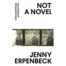 Not a Novel : Collected Writings and Reflections - Jenny Erpenbeck