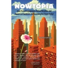 Nowtopia : How Pirate Programmers, Outlaw Bicyclists and Vacant-Lot Gardeners are Inventing the Future Today - Chris Carlsson