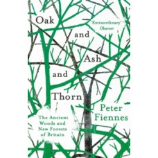 Oak and Ash and Thorn : The Ancient Woods and New Forests of Britain - Peter Fiennes