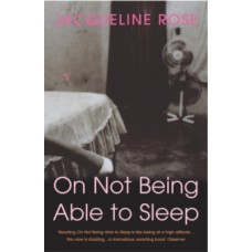 On Not Being Able To Sleep : Psychoanalysis and the Modern World - Jacqueline Rose