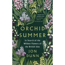 Orchid Summer : In Search of the Wildest Flowers of the British Isles - Jon Dunn