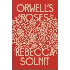 Orwell's Roses - Rebecca Solnit