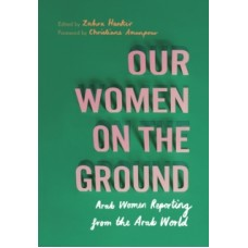 Our Women on the Ground : Arab Women Reporting from the Arab World - Zahra Hankir & Christiane Amanpour (Foreword By)