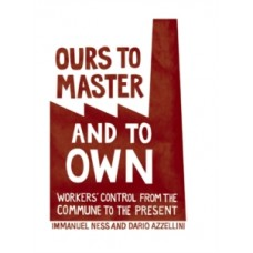 Ours To Master And To Own: Worker's Control from the Commune to the Present - Immanuel Ness & Dario Azzellini