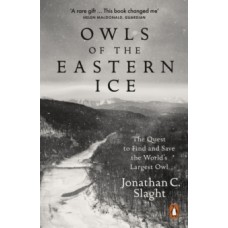Owls of the Eastern Ice : The Quest to Find and Save the World's Largest Owl - Jonathan C. Slaght