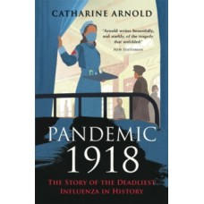 Pandemic 1918 : The Story of the Deadliest Influenza in History - Catharine Arnold