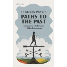 Paths to the Past : Encounters with Britain's Hidden Landscapes - Francis Pryor